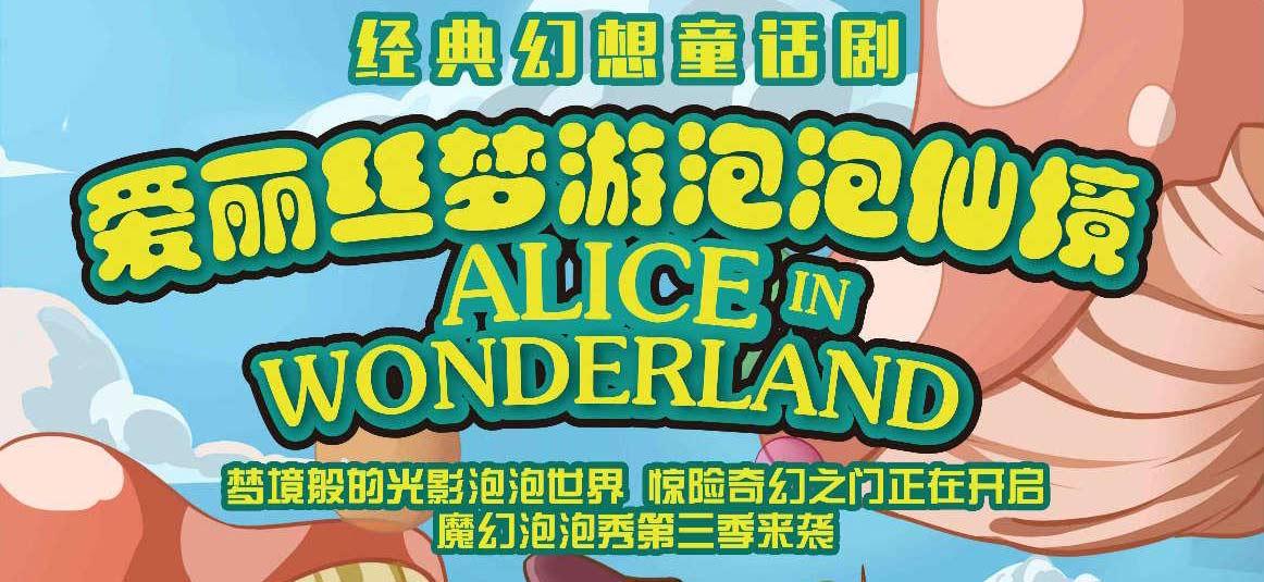 经典幻想童话剧《爱丽丝梦游泡泡仙境》5月19日登陆西安
